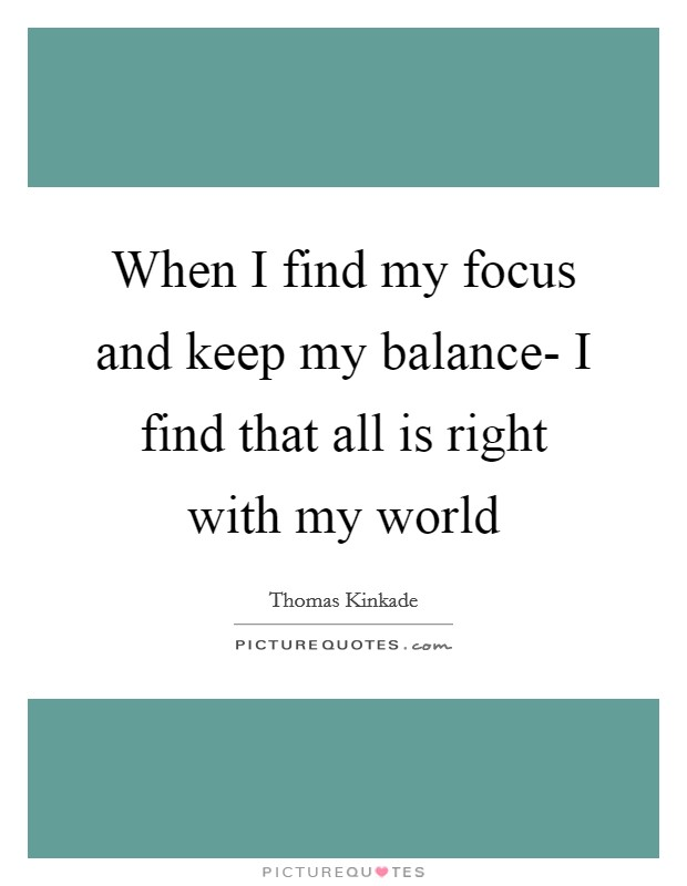 When I find my focus and keep my balance- I find that all is right with my world Picture Quote #1