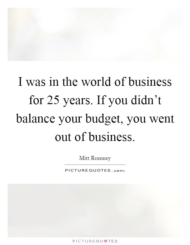 I was in the world of business for 25 years. If you didn't balance your budget, you went out of business Picture Quote #1
