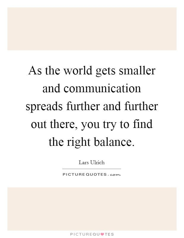 As the world gets smaller and communication spreads further and further out there, you try to find the right balance Picture Quote #1