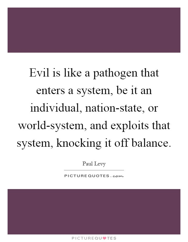 Evil is like a pathogen that enters a system, be it an individual, nation-state, or world-system, and exploits that system, knocking it off balance Picture Quote #1