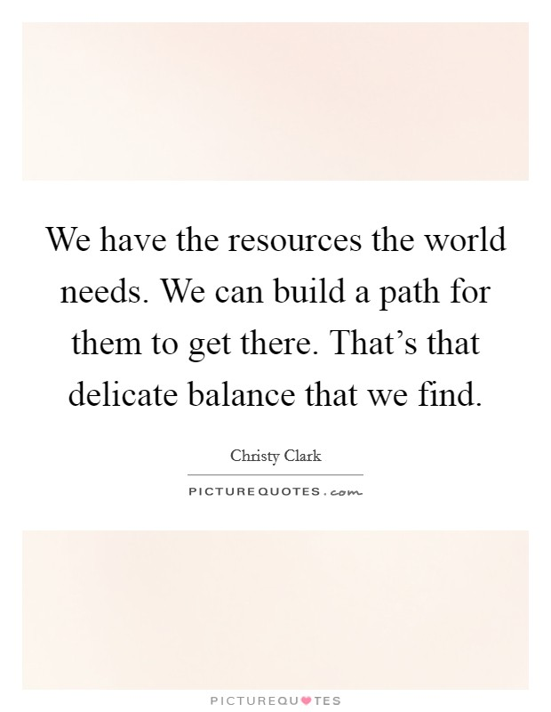 We have the resources the world needs. We can build a path for them to get there. That's that delicate balance that we find Picture Quote #1