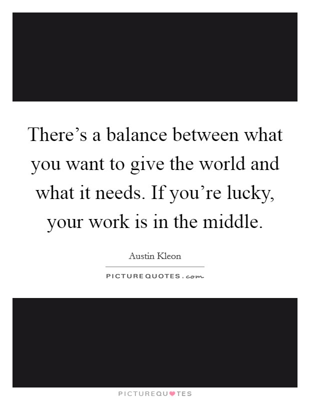 There's a balance between what you want to give the world and what it needs. If you're lucky, your work is in the middle Picture Quote #1