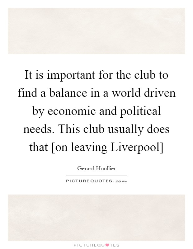 It is important for the club to find a balance in a world driven by economic and political needs. This club usually does that [on leaving Liverpool] Picture Quote #1