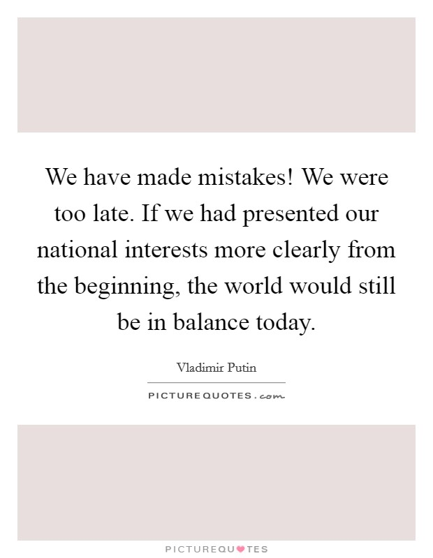 We have made mistakes! We were too late. If we had presented our national interests more clearly from the beginning, the world would still be in balance today Picture Quote #1