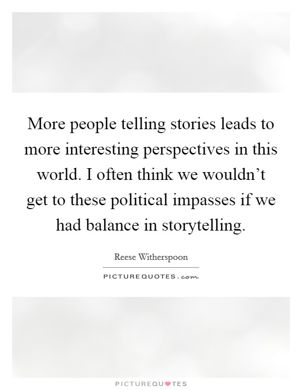 More people telling stories leads to more interesting perspectives in this world. I often think we wouldn't get to these political impasses if we had balance in storytelling Picture Quote #1