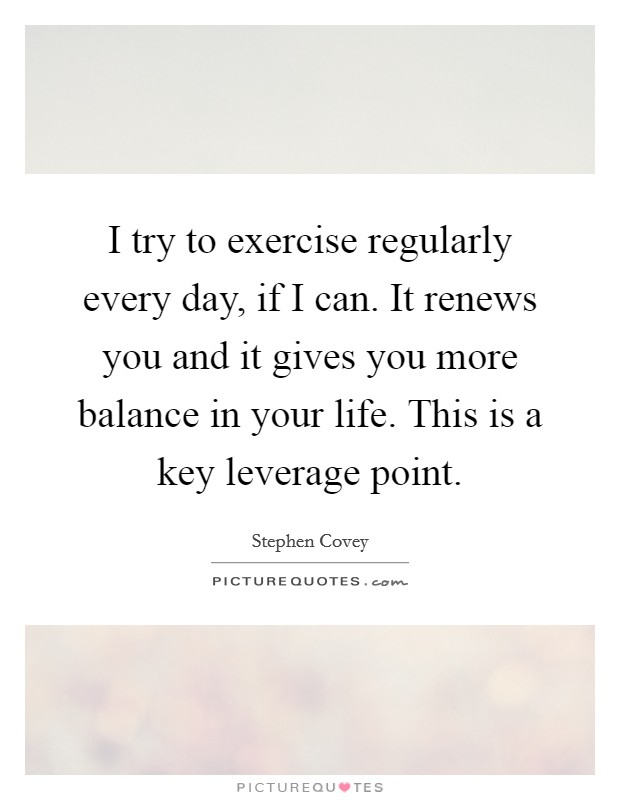 I try to exercise regularly every day, if I can. It renews you and it gives you more balance in your life. This is a key leverage point Picture Quote #1