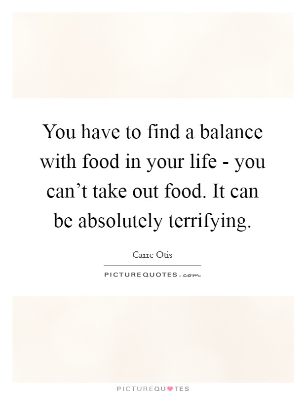 You have to find a balance with food in your life - you can't take out food. It can be absolutely terrifying Picture Quote #1