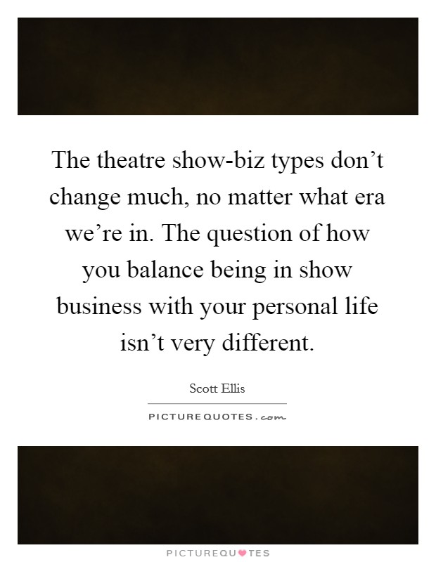 The theatre show-biz types don't change much, no matter what era we're in. The question of how you balance being in show business with your personal life isn't very different Picture Quote #1