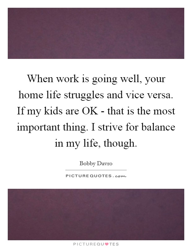 When work is going well, your home life struggles and vice versa. If my kids are OK - that is the most important thing. I strive for balance in my life, though Picture Quote #1