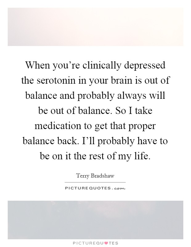 When you're clinically depressed the serotonin in your brain is out of balance and probably always will be out of balance. So I take medication to get that proper balance back. I'll probably have to be on it the rest of my life Picture Quote #1