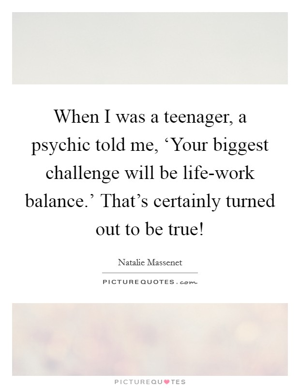 When I was a teenager, a psychic told me, 'Your biggest challenge will be life-work balance.' That's certainly turned out to be true! Picture Quote #1