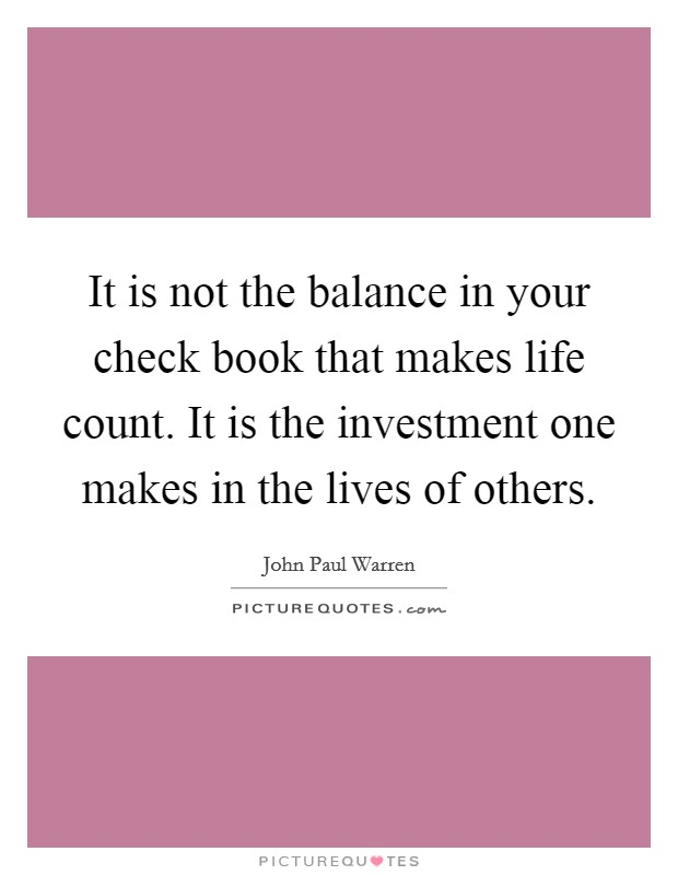 It is not the balance in your check book that makes life count. It is the investment one makes in the lives of others Picture Quote #1