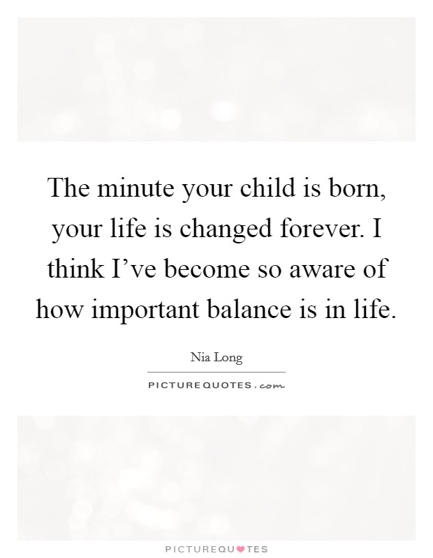 The minute your child is born, your life is changed forever. I think I've become so aware of how important balance is in life Picture Quote #1