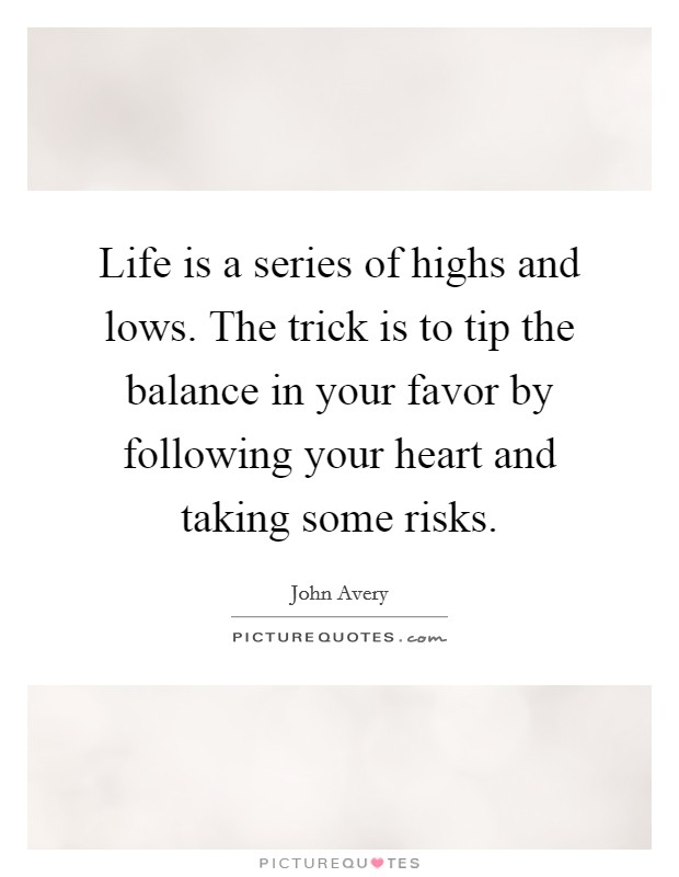 Life is a series of highs and lows. The trick is to tip the balance in your favor by following your heart and taking some risks Picture Quote #1