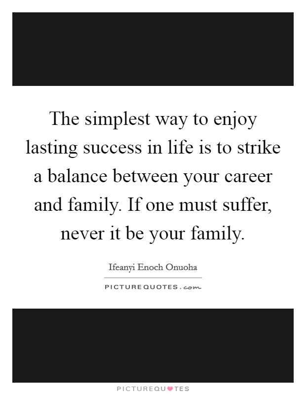 The simplest way to enjoy lasting success in life is to strike a balance between your career and family. If one must suffer, never it be your family. Picture Quote #1