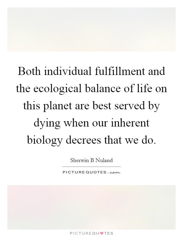 Both individual fulfillment and the ecological balance of life on this planet are best served by dying when our inherent biology decrees that we do Picture Quote #1