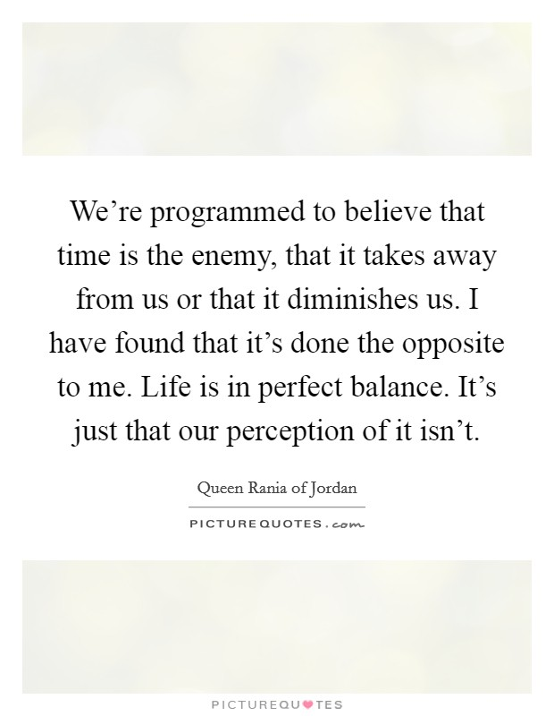 We're programmed to believe that time is the enemy, that it takes away from us or that it diminishes us. I have found that it's done the opposite to me. Life is in perfect balance. It's just that our perception of it isn't. Picture Quote #1