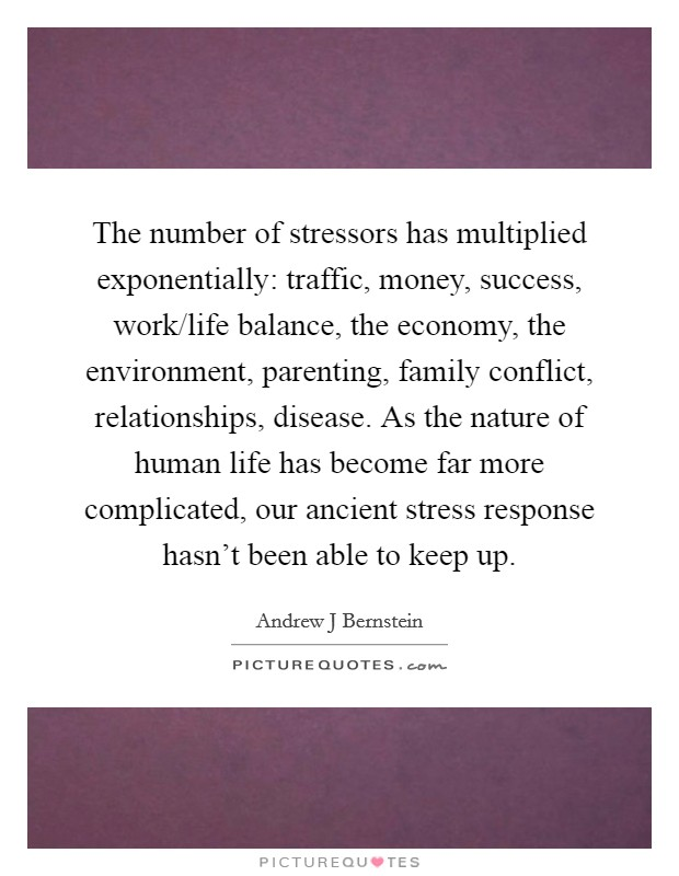 The number of stressors has multiplied exponentially: traffic, money, success, work/life balance, the economy, the environment, parenting, family conflict, relationships, disease. As the nature of human life has become far more complicated, our ancient stress response hasn't been able to keep up Picture Quote #1