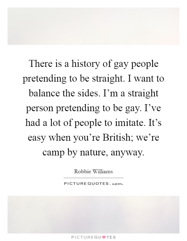 There is a history of gay people pretending to be straight. I want to balance the sides. I'm a straight person pretending to be gay. I've had a lot of people to imitate. It's easy when you're British; we're camp by nature, anyway Picture Quote #1