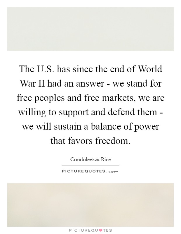 The U.S. has since the end of World War II had an answer - we stand for free peoples and free markets, we are willing to support and defend them - we will sustain a balance of power that favors freedom Picture Quote #1