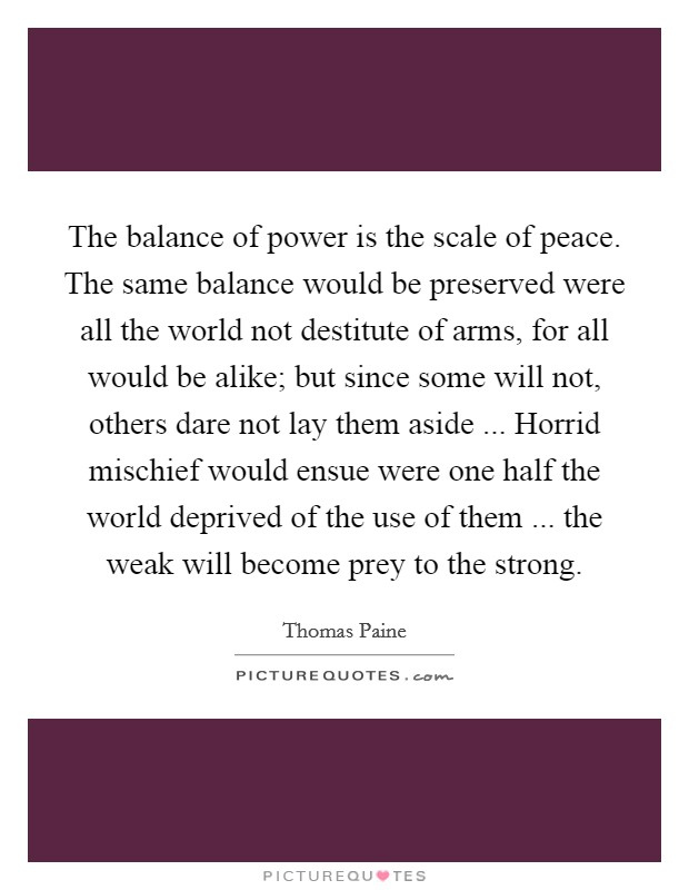 The balance of power is the scale of peace. The same balance would be preserved were all the world not destitute of arms, for all would be alike; but since some will not, others dare not lay them aside ... Horrid mischief would ensue were one half the world deprived of the use of them ... the weak will become prey to the strong Picture Quote #1