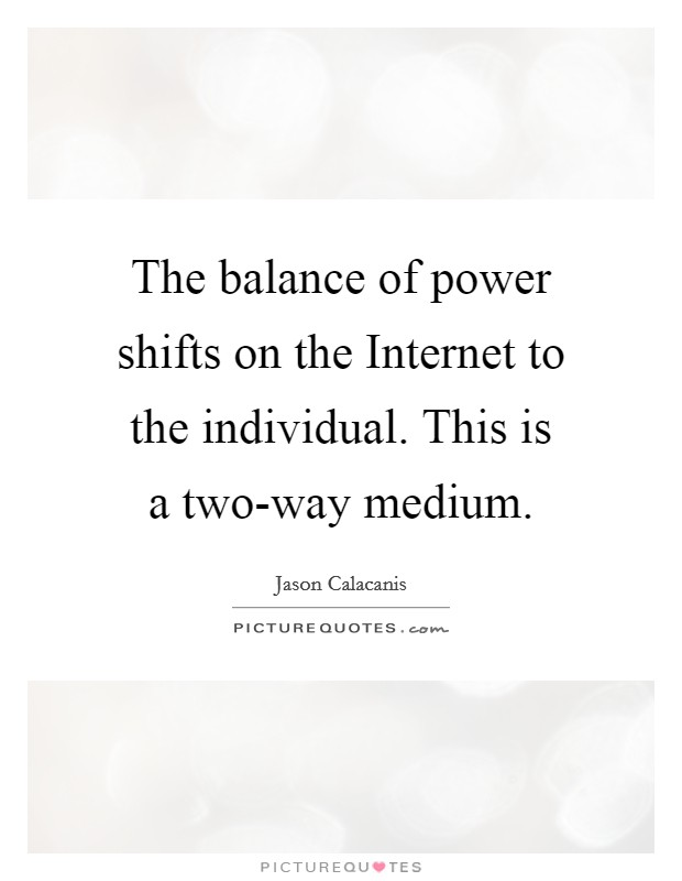 The balance of power shifts on the Internet to the individual. This is a two-way medium Picture Quote #1