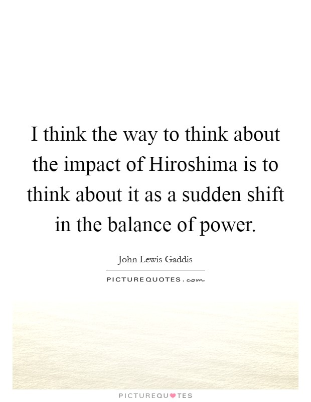 I think the way to think about the impact of Hiroshima is to think about it as a sudden shift in the balance of power Picture Quote #1
