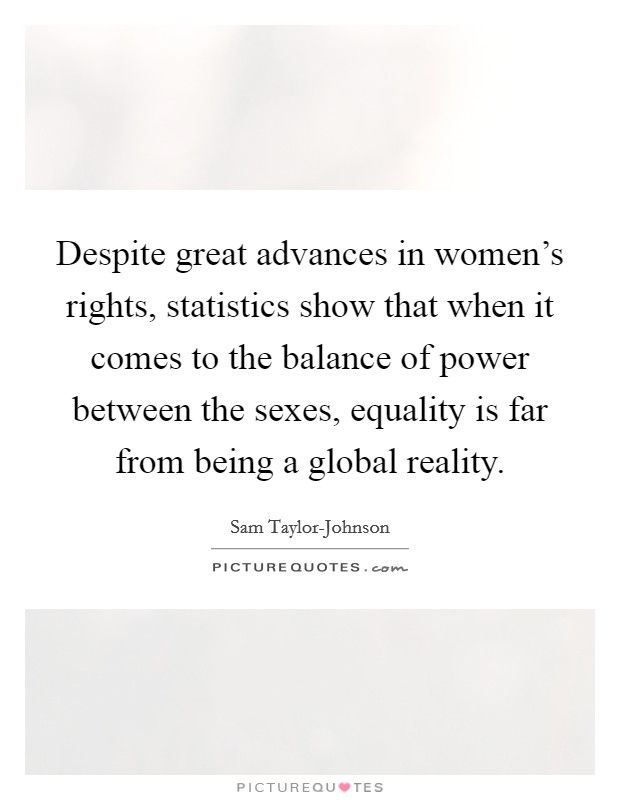 Despite great advances in women's rights, statistics show that when it comes to the balance of power between the sexes, equality is far from being a global reality Picture Quote #1