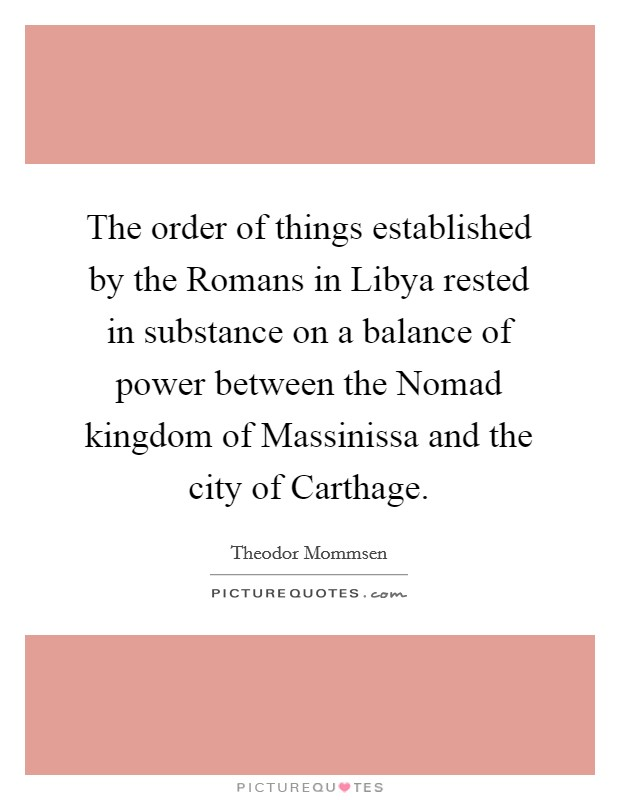 The order of things established by the Romans in Libya rested in substance on a balance of power between the Nomad kingdom of Massinissa and the city of Carthage Picture Quote #1