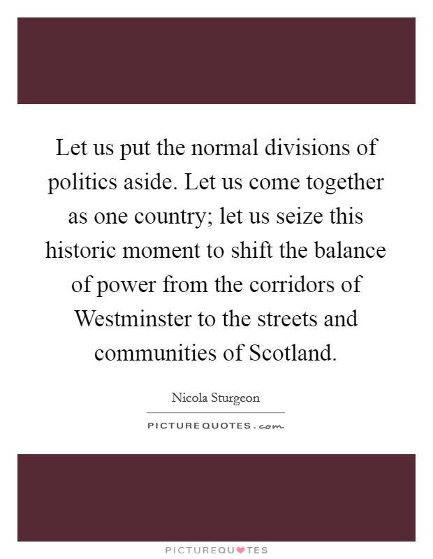 Let us put the normal divisions of politics aside. Let us come together as one country; let us seize this historic moment to shift the balance of power from the corridors of Westminster to the streets and communities of Scotland Picture Quote #1