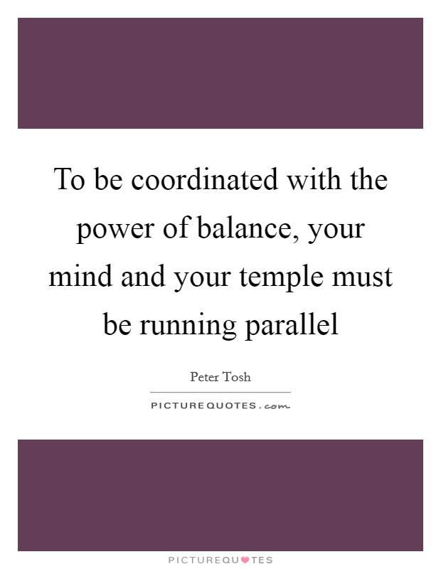 To be coordinated with the power of balance, your mind and your temple must be running parallel Picture Quote #1