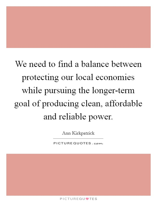 We need to find a balance between protecting our local economies while pursuing the longer-term goal of producing clean, affordable and reliable power Picture Quote #1