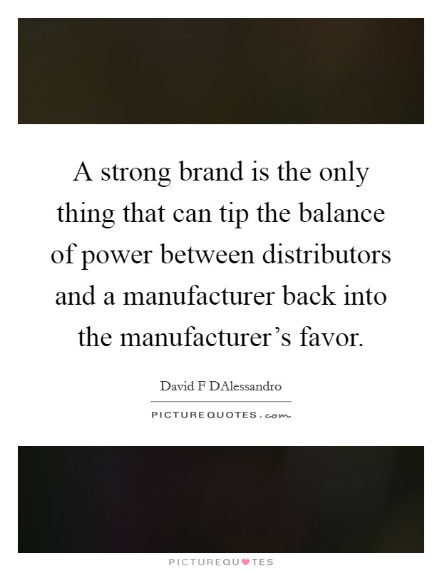 A strong brand is the only thing that can tip the balance of power between distributors and a manufacturer back into the manufacturer's favor Picture Quote #1