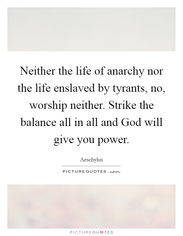Neither the life of anarchy nor the life enslaved by tyrants, no, worship neither. Strike the balance all in all and God will give you power Picture Quote #1