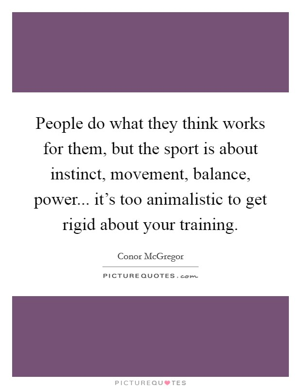 People do what they think works for them, but the sport is about instinct, movement, balance, power... it's too animalistic to get rigid about your training Picture Quote #1