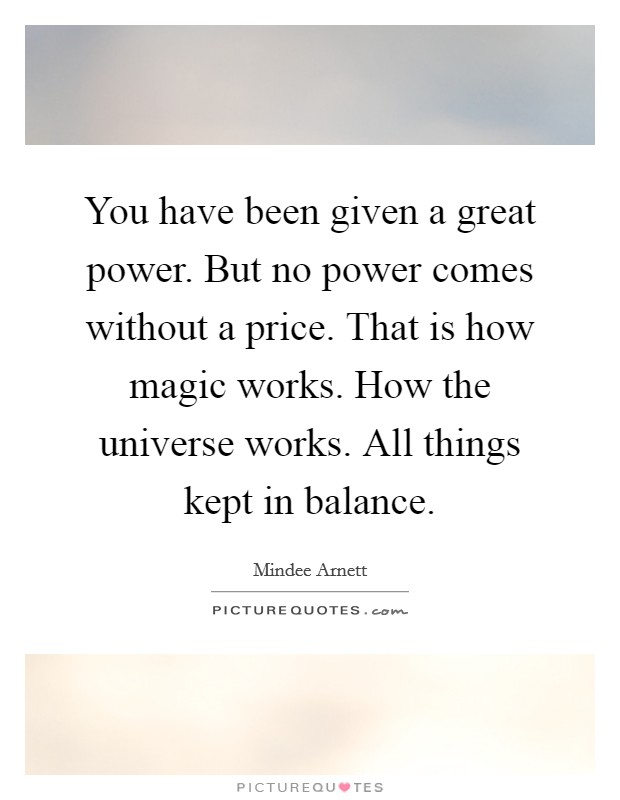 You have been given a great power. But no power comes without a price. That is how magic works. How the universe works. All things kept in balance Picture Quote #1