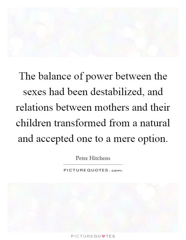 The balance of power between the sexes had been destabilized, and relations between mothers and their children transformed from a natural and accepted one to a mere option Picture Quote #1