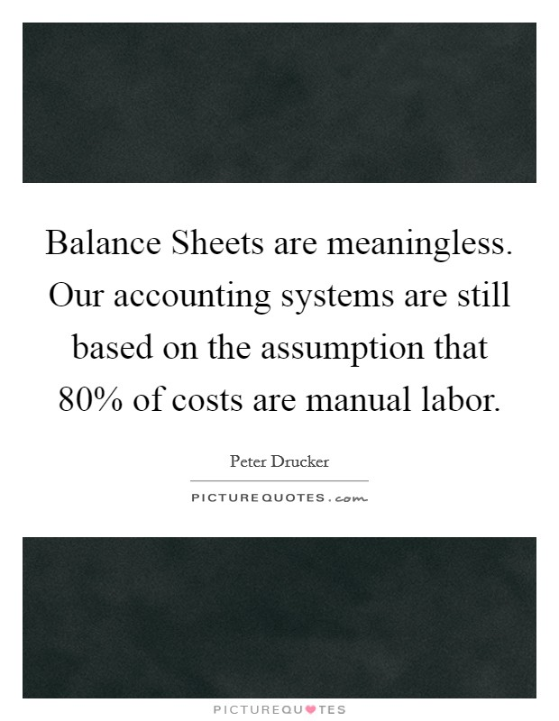 Balance Sheets are meaningless. Our accounting systems are still based on the assumption that 80% of costs are manual labor Picture Quote #1