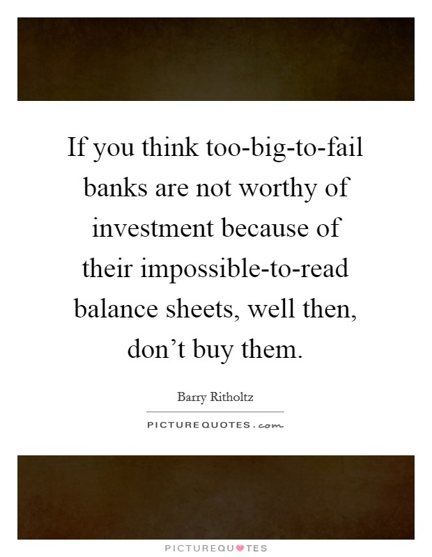 If you think too-big-to-fail banks are not worthy of investment because of their impossible-to-read balance sheets, well then, don't buy them Picture Quote #1