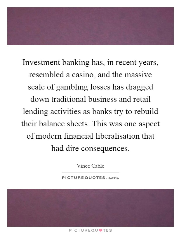 Investment banking has, in recent years, resembled a casino, and the massive scale of gambling losses has dragged down traditional business and retail lending activities as banks try to rebuild their balance sheets. This was one aspect of modern financial liberalisation that had dire consequences Picture Quote #1
