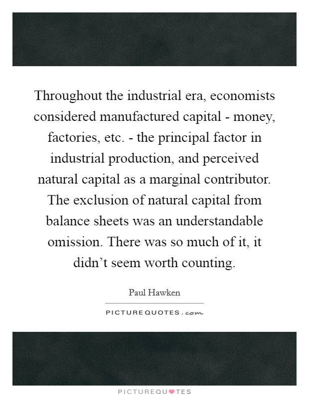 Throughout the industrial era, economists considered manufactured capital - money, factories, etc. - the principal factor in industrial production, and perceived natural capital as a marginal contributor. The exclusion of natural capital from balance sheets was an understandable omission. There was so much of it, it didn't seem worth counting Picture Quote #1