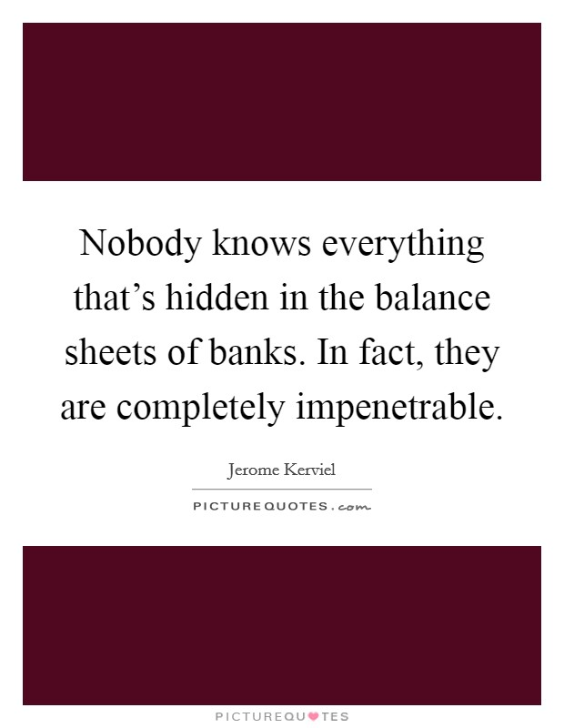 Nobody knows everything that's hidden in the balance sheets of banks. In fact, they are completely impenetrable Picture Quote #1
