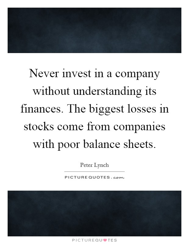 Never invest in a company without understanding its finances. The biggest losses in stocks come from companies with poor balance sheets Picture Quote #1