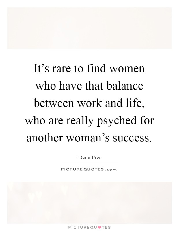 It's rare to find women who have that balance between work and life, who are really psyched for another woman's success Picture Quote #1