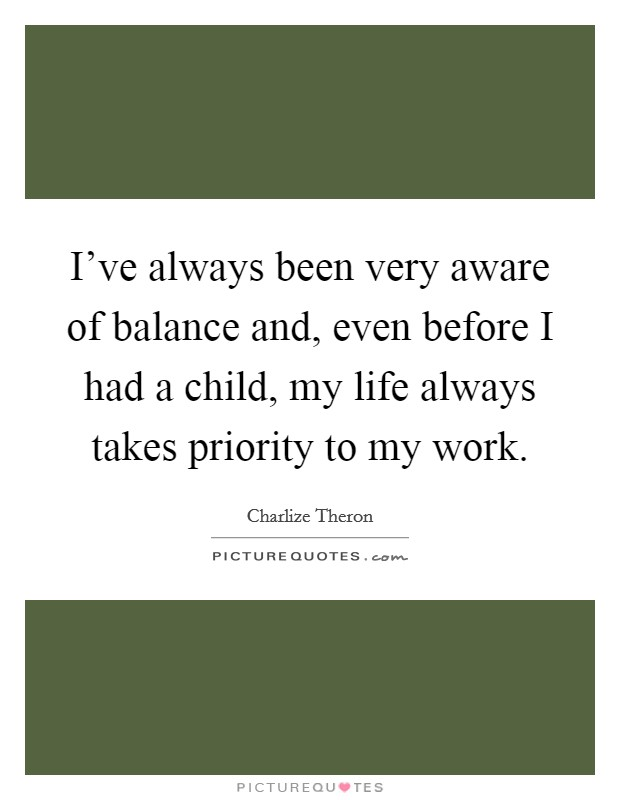 I've always been very aware of balance and, even before I had a child, my life always takes priority to my work Picture Quote #1