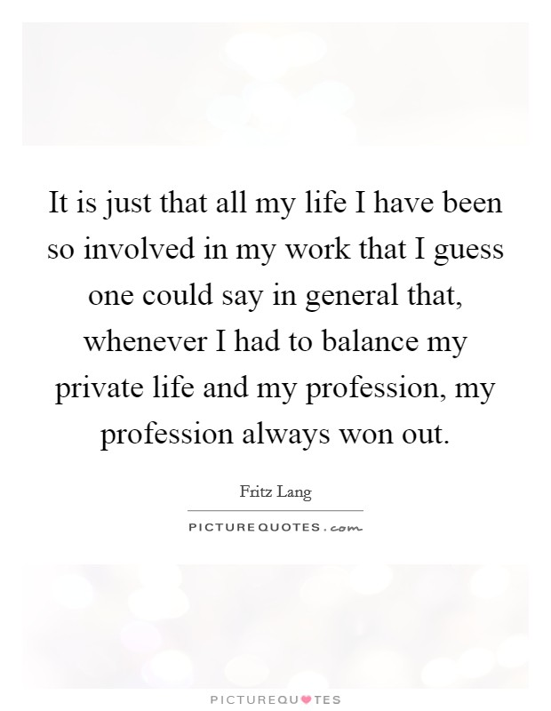 It is just that all my life I have been so involved in my work that I guess one could say in general that, whenever I had to balance my private life and my profession, my profession always won out Picture Quote #1