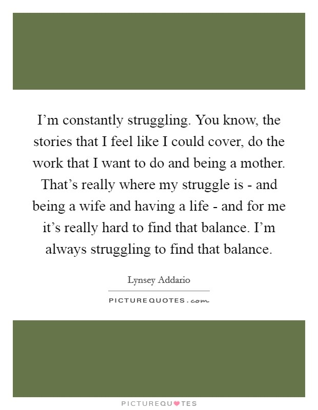 I'm constantly struggling. You know, the stories that I feel like I could cover, do the work that I want to do and being a mother. That's really where my struggle is - and being a wife and having a life - and for me it's really hard to find that balance. I'm always struggling to find that balance Picture Quote #1