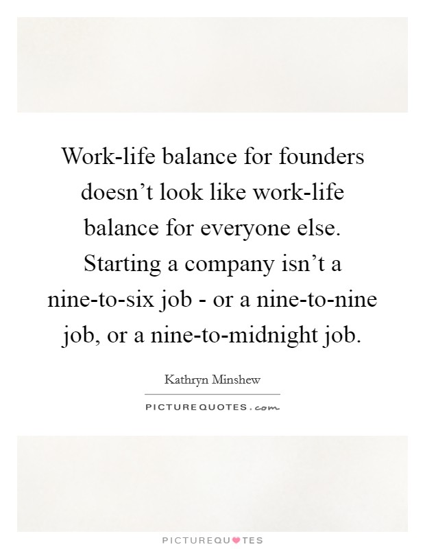 Work-life balance for founders doesn't look like work-life balance for everyone else. Starting a company isn't a nine-to-six job - or a nine-to-nine job, or a nine-to-midnight job. Picture Quote #1