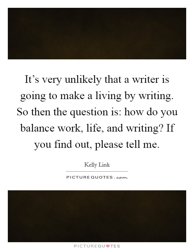 It's very unlikely that a writer is going to make a living by writing. So then the question is: how do you balance work, life, and writing? If you find out, please tell me Picture Quote #1