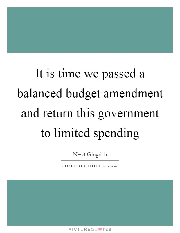 It is time we passed a balanced budget amendment and return this government to limited spending Picture Quote #1